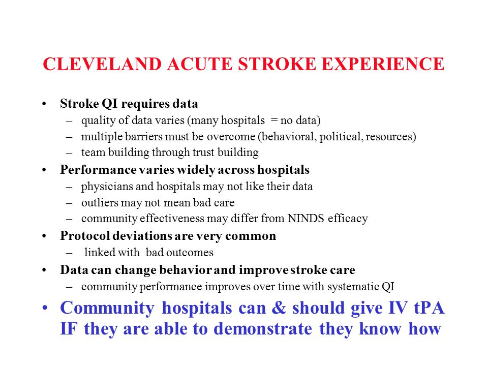 CLEVELAND ACUTE STROKE EXPERIENCE Stroke QI requires data –quality of data varies (many hospitals = no data) –multiple barriers must be overcome (behavioral, political, resources) –team building through trust building Performance varies widely across hospitals –physicians and hospitals may not like their data –outliers may not mean bad care –community effectiveness may differ from NINDS efficacy Protocol deviations are very common – linked with bad outcomes Data can change behavior and improve stroke care –community performance improves over time with systematic QI Community hospitals can & should give IV tPA IF they are able to demonstrate they know how