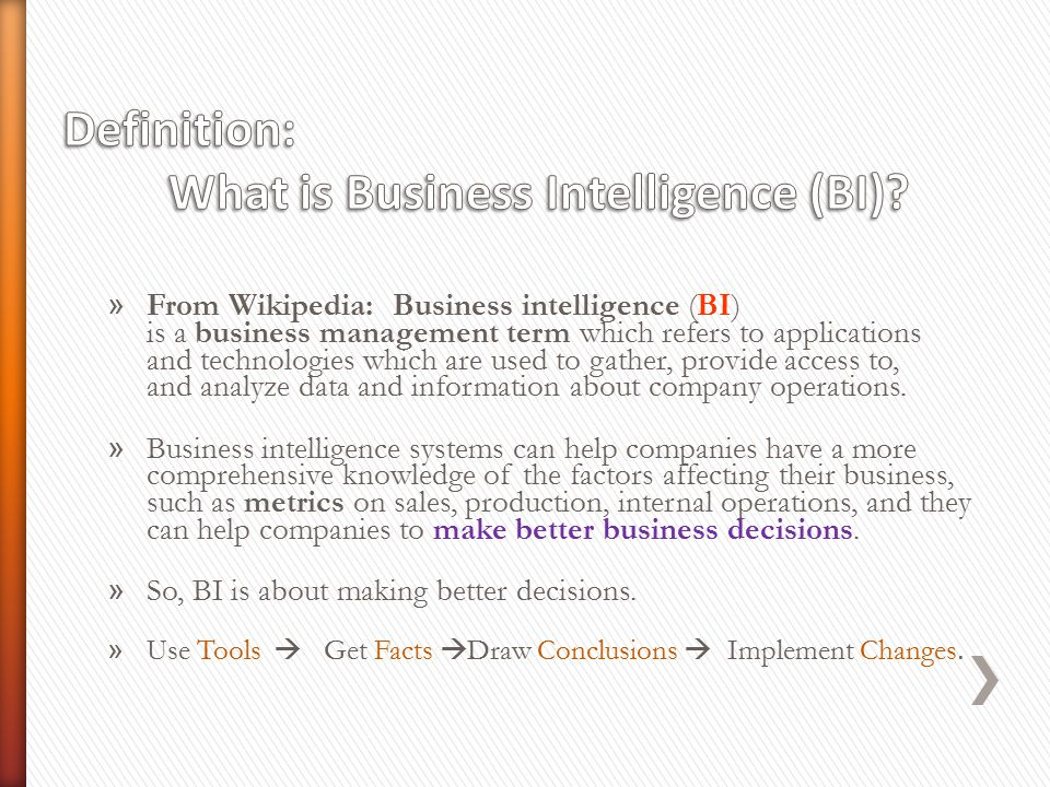 » From Wikipedia: Business intelligence (BI) is a business management term which refers to applications and technologies which are used to gather, provide access to, and analyze data and information about company operations.