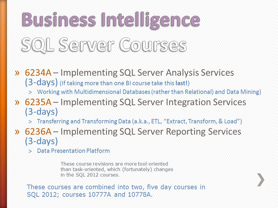 » 6234A – Implementing SQL Server Analysis Services (3-days) (If taking more than one BI course take this last!) ˃Working with Multidimensional Databases (rather than Relational) and Data Mining) » 6235A – Implementing SQL Server Integration Services (3-days) ˃Transferring and Transforming Data (a.k.a., ETL, Extract, Transform, & Load ) » 6236A – Implementing SQL Server Reporting Services (3-days) ˃Data Presentation Platform These course revisions are more tool-oriented than task-oriented, which (fortunately) changes in the SQL 2012 courses.