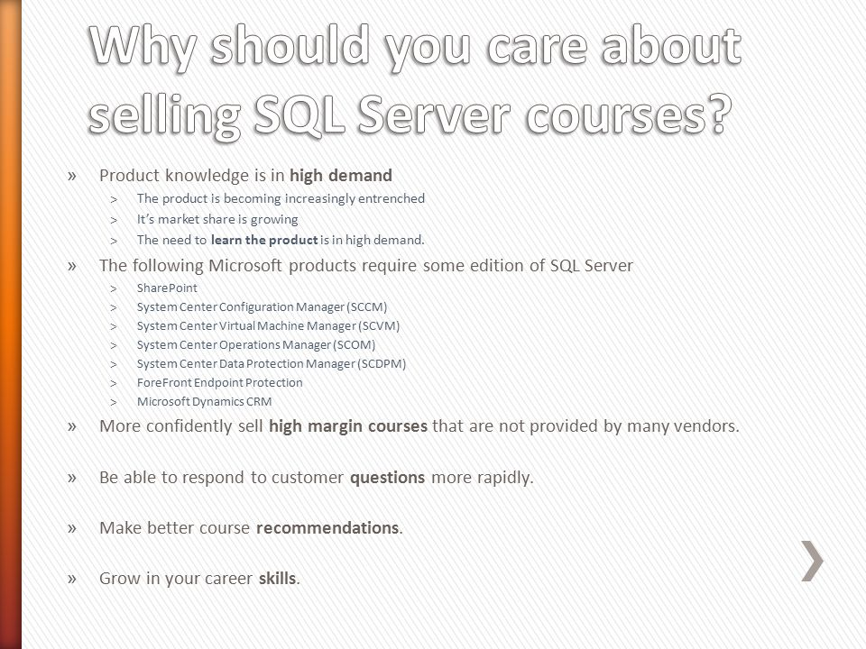» 2778A – Writing Queries Using SQL Server 2008 Transact-SQL (3-days) ˃Target: All data professionals (DBAs and Devs), Report Writers, Business Analysts ˃The SQL 2012 successor is course 10774A (five days) » 6231B – Maintaining a SQL Server 2008 Database (5 – days) » Target: Database Administrators (DBAs) » The SQL 2012 successor is course 10775A (five days) » 6232B – Implementing a SQL Server 2008 Database (5 – days) ˃Target: Database developers (Devs) ˃The SQL 2012 successor is course 10776A (five days) » We also offer courses from the courseware library, such as 50400 Ask: What do you need to know about the B revisions of these courses?