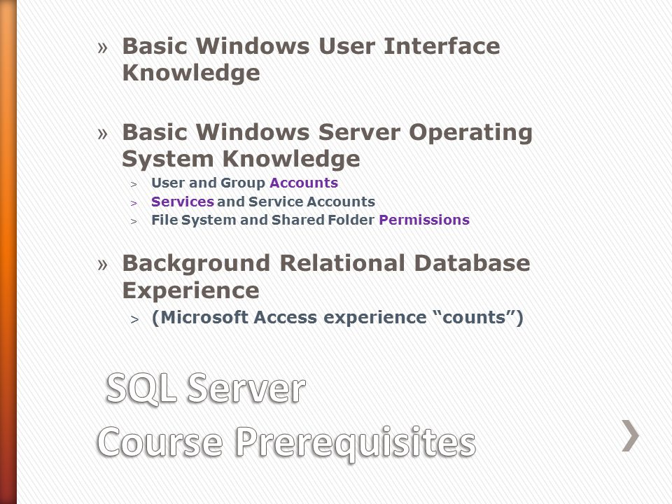 » Basic Windows User Interface Knowledge » Basic Windows Server Operating System Knowledge ˃ User and Group Accounts ˃ Services and Service Accounts ˃ File System and Shared Folder Permissions » Background Relational Database Experience ˃ (Microsoft Access experience counts )