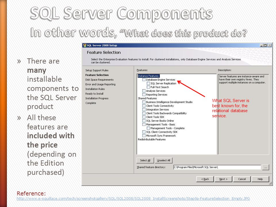 » There are many installable components to the SQL Server product » All these features are included with the price (depending on the Edition purchased) Reference: http://www.e-squillace.com/tech/screenshotgallery/SQL/SQL2008/SQL2008_InstallScreenshots/Step9a-FeatureSelection_Empty.JPG What SQL Server is best known for, the relational database service.