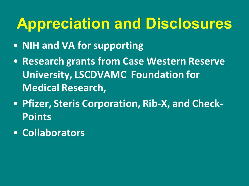 Appreciation and Disclosures NIH and VA for supporting Research grants from Case Western Reserve University, LSCDVAMC Foundation for Medical Research, Pfizer, Steris Corporation, Rib-X, and Check- Points Collaborators