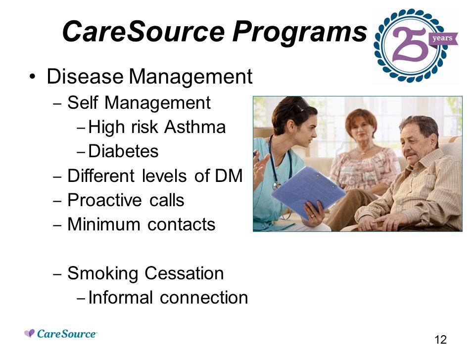 CareSource Programs Disease Management ‒ Self Management ‒ High risk Asthma ‒ Diabetes ‒ Different levels of DM ‒ Proactive calls ‒ Minimum contacts ‒ Smoking Cessation ‒ Informal connection 12