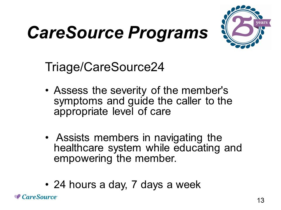 CareSource Programs Triage/CareSource24 Assess the severity of the member s symptoms and guide the caller to the appropriate level of care Assists members in navigating the healthcare system while educating and empowering the member.