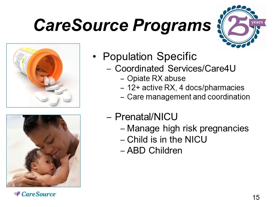 CareSource Programs Population Specific ‒ Coordinated Services/Care4U ‒ Opiate RX abuse ‒ 12+ active RX, 4 docs/pharmacies ‒ Care management and coordination ‒ Prenatal/NICU ‒ Manage high risk pregnancies ‒ Child is in the NICU ‒ ABD Children 15