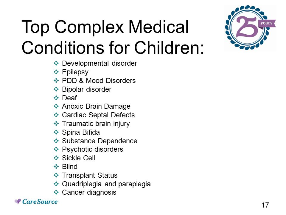 17  Developmental disorder  Epilepsy  PDD & Mood Disorders  Bipolar disorder  Deaf  Anoxic Brain Damage  Cardiac Septal Defects  Traumatic brain injury  Spina Bifida  Substance Dependence  Psychotic disorders  Sickle Cell  Blind  Transplant Status  Quadriplegia and paraplegia  Cancer diagnosis Top Complex Medical Conditions for Children: