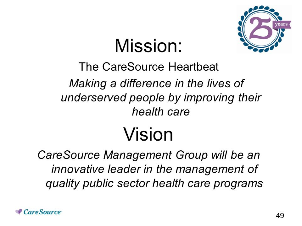 Mission: The CareSource Heartbeat Making a difference in the lives of underserved people by improving their health care Vision CareSource Management Group will be an innovative leader in the management of quality public sector health care programs 49