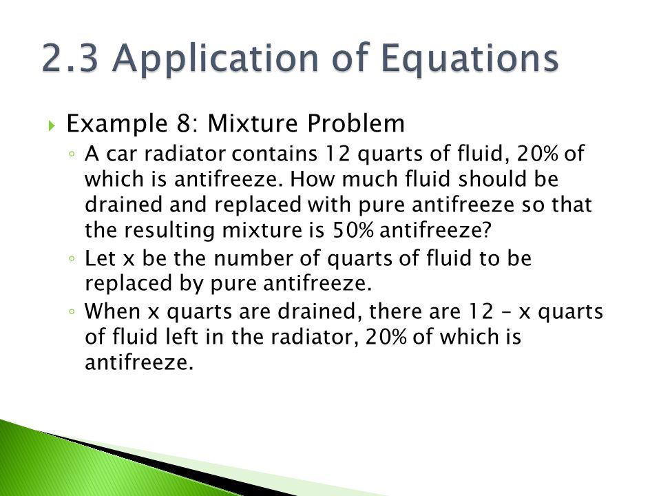  Example 8: Mixture Problem ◦ A car radiator contains 12 quarts of fluid, 20% of which is antifreeze. How much fluid should be drained and replaced w