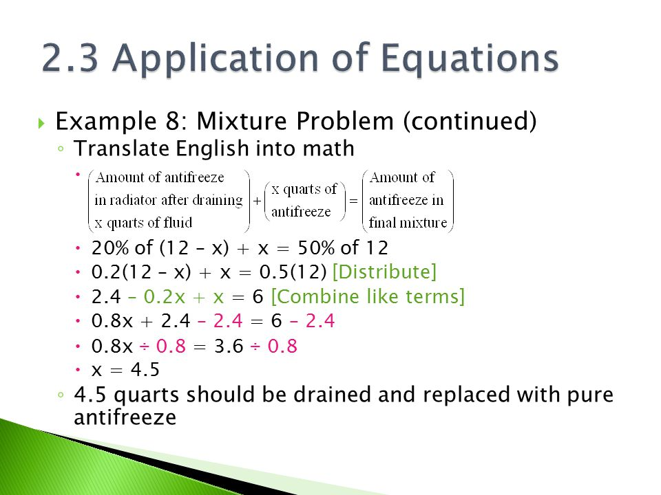  Example 8: Mixture Problem (continued) ◦ Translate English into math   20% of (12 – x) + x = 50% of 12  0.2(12 – x) + x = 0.5(12) [Distribute] 