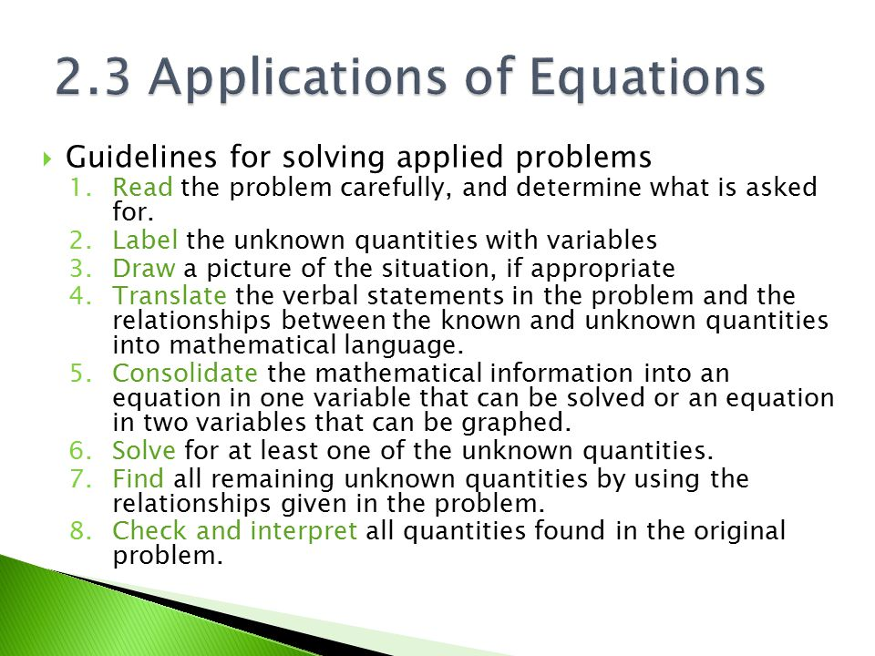  Guidelines for solving applied problems 1.Read the problem carefully, and determine what is asked for. 2.Label the unknown quantities with variables