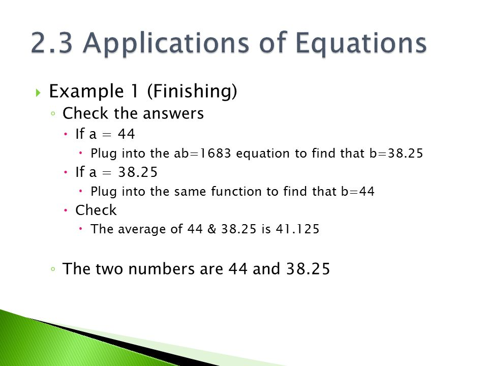  Example 1 (Finishing) ◦ Check the answers  If a = 44  Plug into the ab=1683 equation to find that b=38.25  If a = 38.25  Plug into the same func