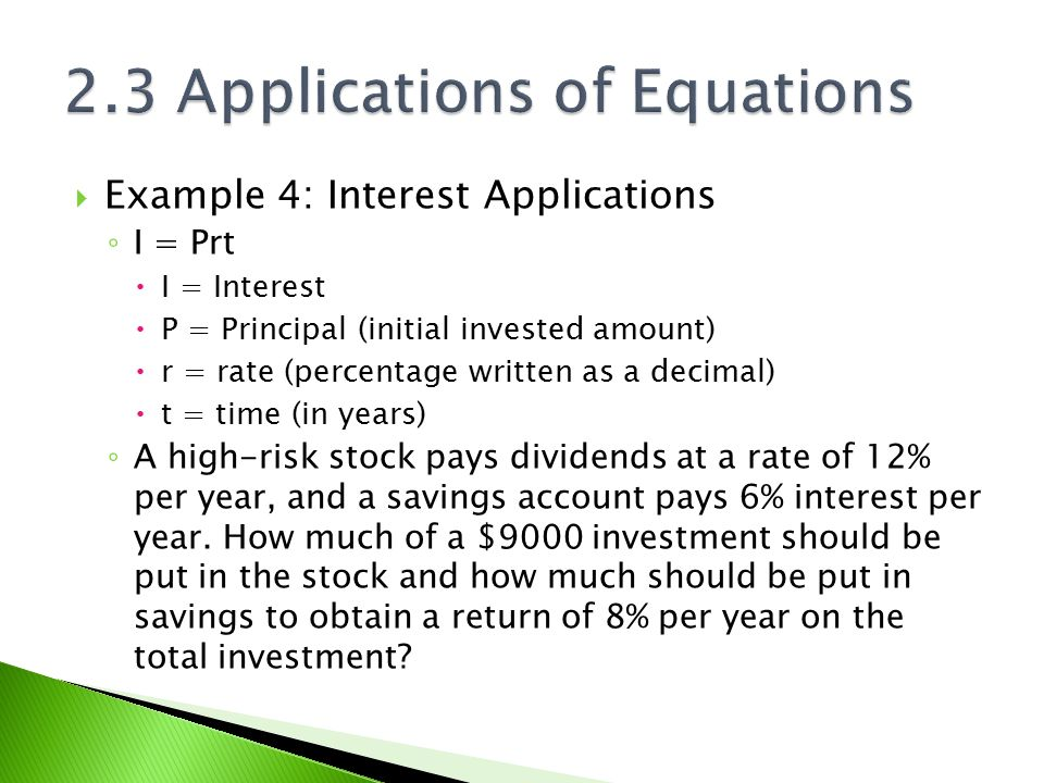  Example 4: Interest Applications ◦ I = Prt  I = Interest  P = Principal (initial invested amount)  r = rate (percentage written as a decimal)  t