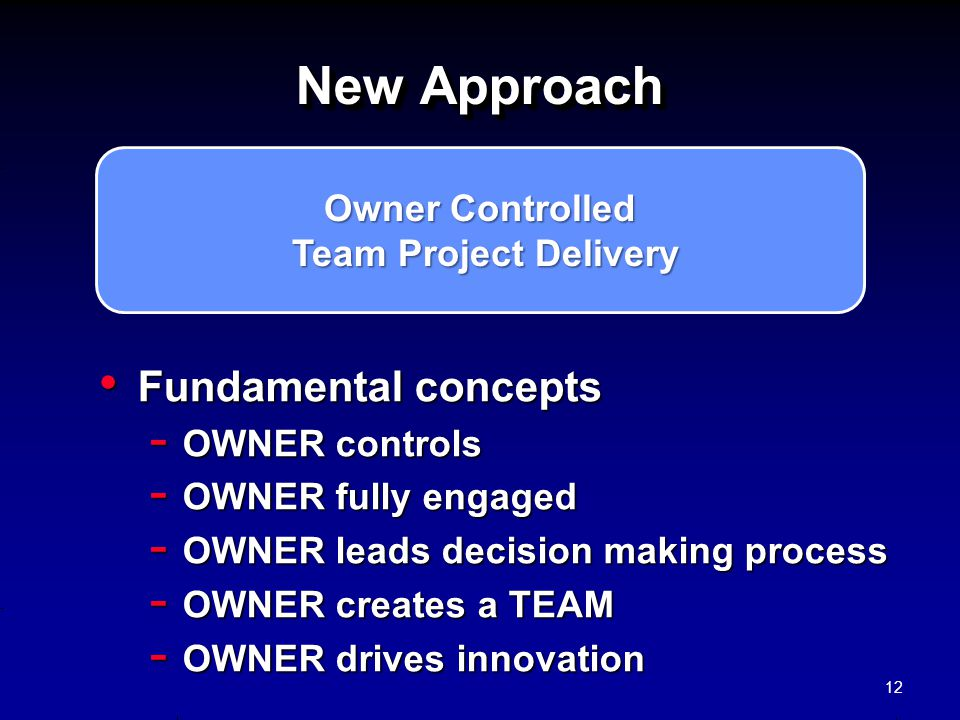 Owner Controlled Team Project Delivery Team Project Delivery New Approach Fundamental concepts Fundamental concepts - OWNER controls - OWNER fully eng