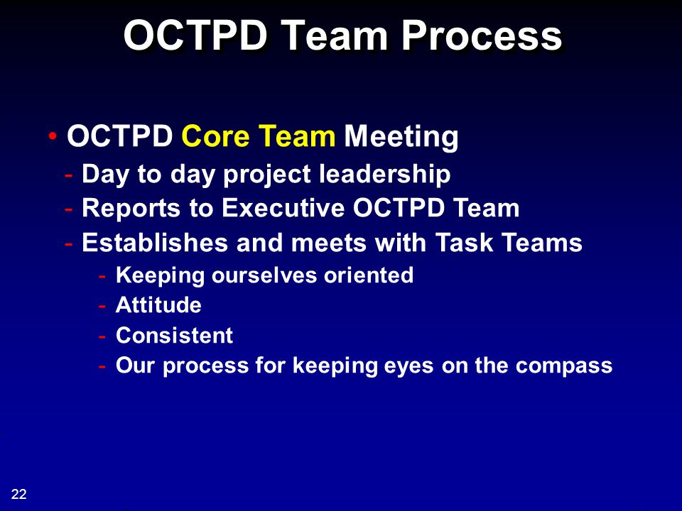 OCTPD Team Process OCTPD Core Team Meeting -Day to day project leadership -Reports to Executive OCTPD Team -Establishes and meets with Task Teams -Kee