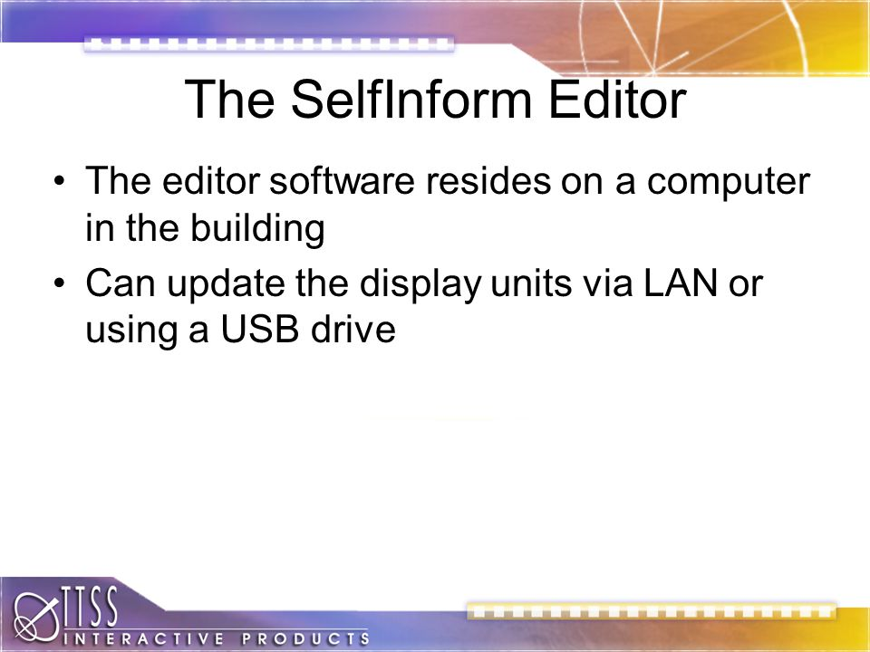 The SelfInform Editor The editor software resides on a computer in the building Can update the display units via LAN or using a USB drive