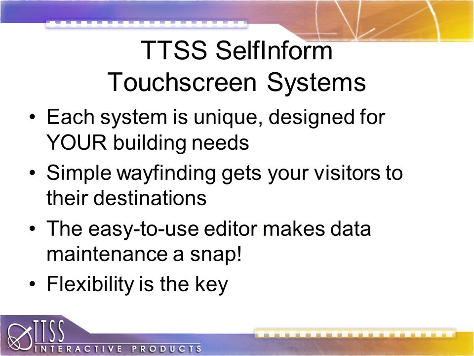 TTSS SelfInform Touchscreen Systems Each system is unique, designed for YOUR building needs Simple wayfinding gets your visitors to their destinations The easy-to-use editor makes data maintenance a snap.