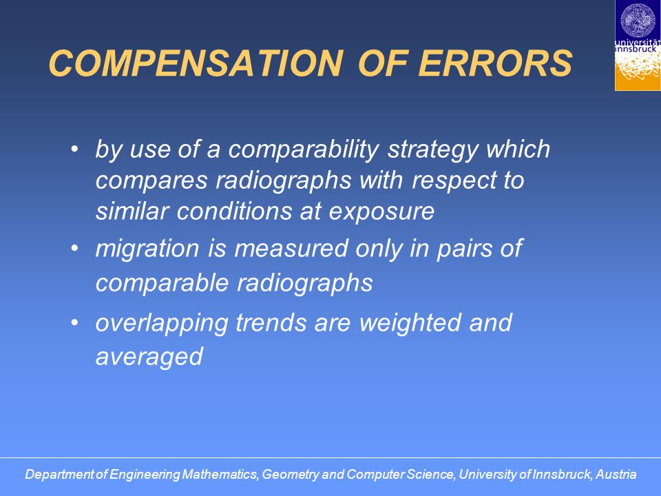 COMPENSATION OF ERRORS by use of a comparability strategy which compares radiographs with respect to similar conditions at exposure migration is measured only in pairs of comparable radiographs overlapping trends are weighted and averaged Department of Engineering Mathematics, Geometry and Computer Science, University of Innsbruck, Austria
