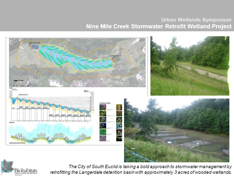 Urban Wetlands Symposium Nine Mile Creek Stormwater Retrofit Wetland Project The City of South Euclid is taking a bold approach to stormwater management by retrofitting the Langerdale detention basin with approximately 3 acres of wooded wetlands.