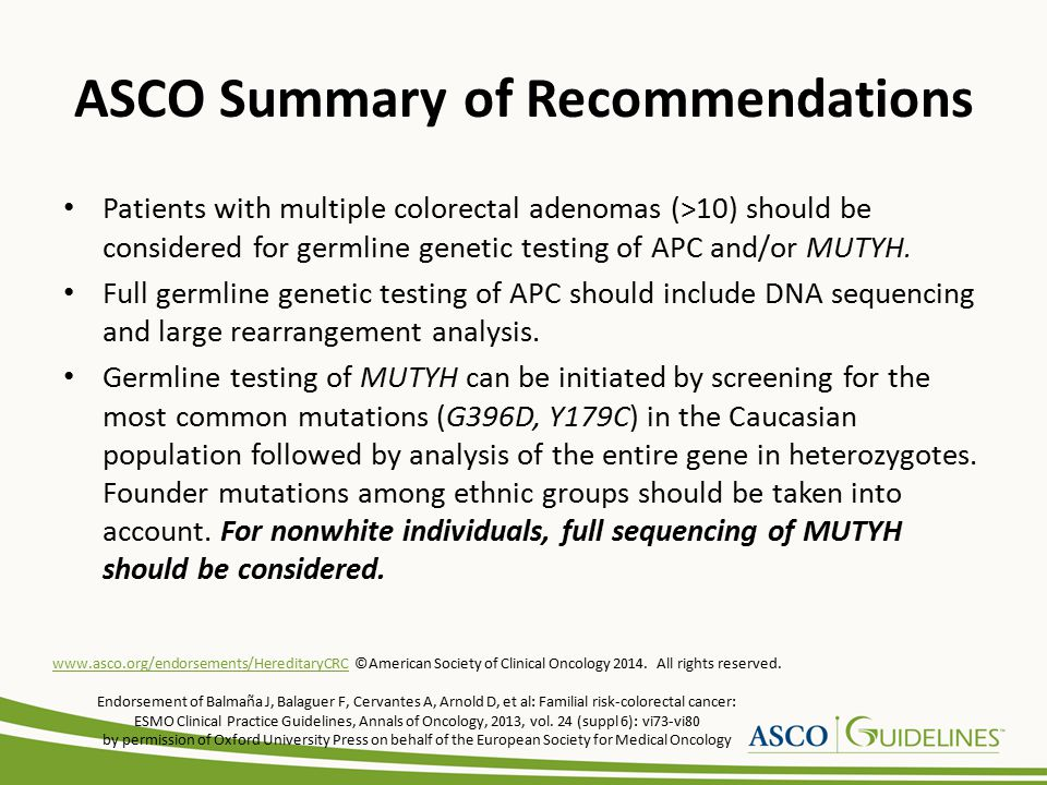 ASCO Summary of Recommendations Patients with multiple colorectal adenomas (>10) should be considered for germline genetic testing of APC and/or MUTYH.