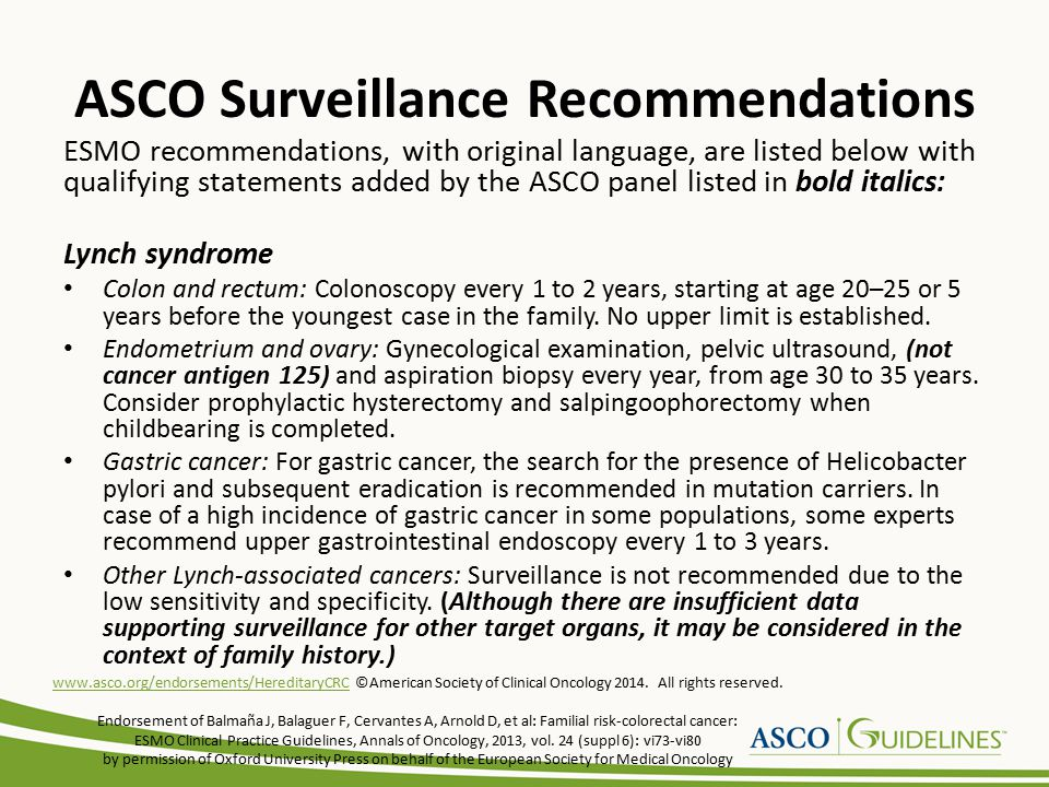 ASCO Surveillance Recommendations ESMO recommendations, with original language, are listed below with qualifying statements added by the ASCO panel listed in bold italics: Lynch syndrome Colon and rectum: Colonoscopy every 1 to 2 years, starting at age 20–25 or 5 years before the youngest case in the family.