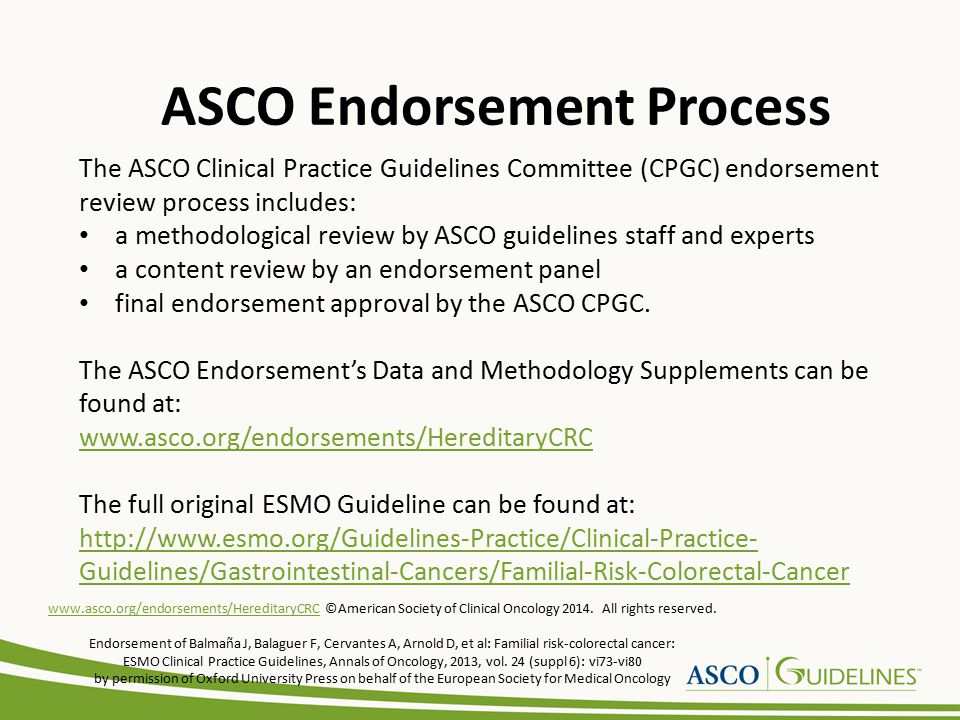 The ASCO Clinical Practice Guidelines Committee (CPGC) endorsement review process includes: a methodological review by ASCO guidelines staff and experts a content review by an endorsement panel final endorsement approval by the ASCO CPGC.