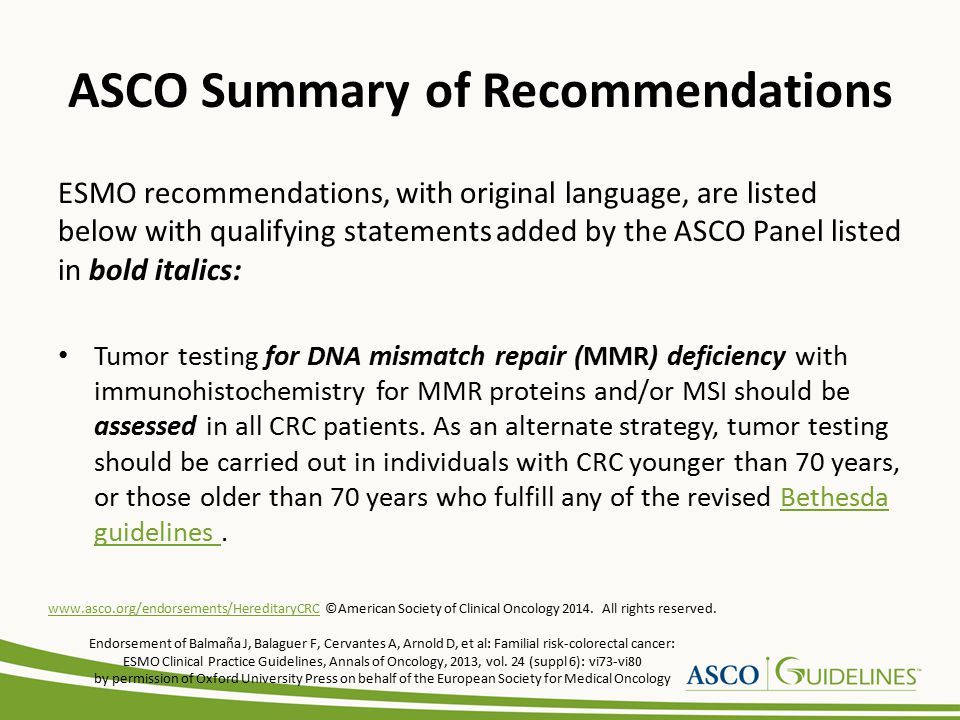 Endorsement Recommendation ASCO endorses the Familial Risk-Colorectal Cancer: ESMO Clinical Practice Guideline published in 2013 by Balmaña, et al.