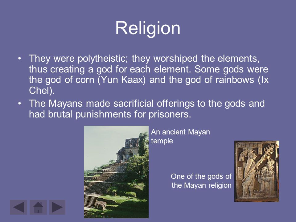 Religion They were polytheistic; they worshiped the elements, thus creating a god for each element. Some gods were the god of corn (Yun Kaax) and the