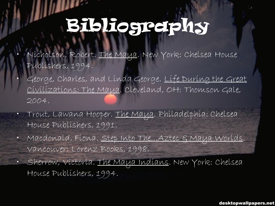 Bibliography Nicholson, Robert. The Maya. New York: Chelsea House Publishers, 1994. George, Charles, and Linda George. Life During the Great Civilizat