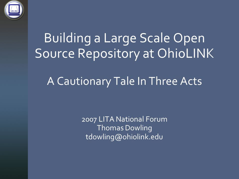 Building a Large Scale Open Source Repository at OhioLINK A Cautionary Tale In Three Acts 2007 LITA National Forum Thomas Dowling tdowling@ohiolink.edu