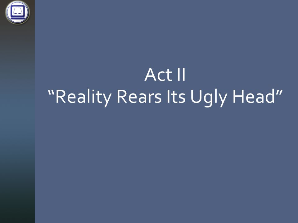 Act II Reality Rears Its Ugly Head