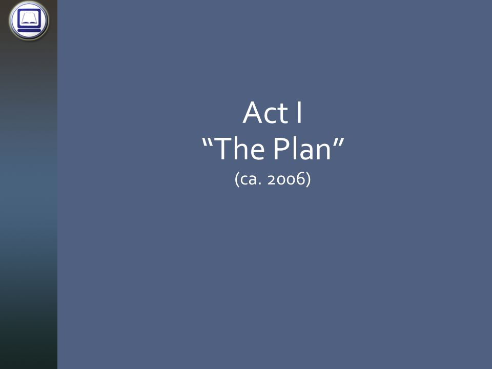 Act I The Plan (ca. 2006)