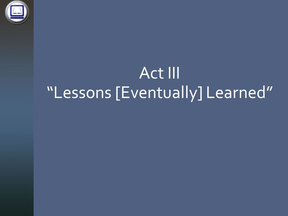 Act III Lessons [Eventually] Learned