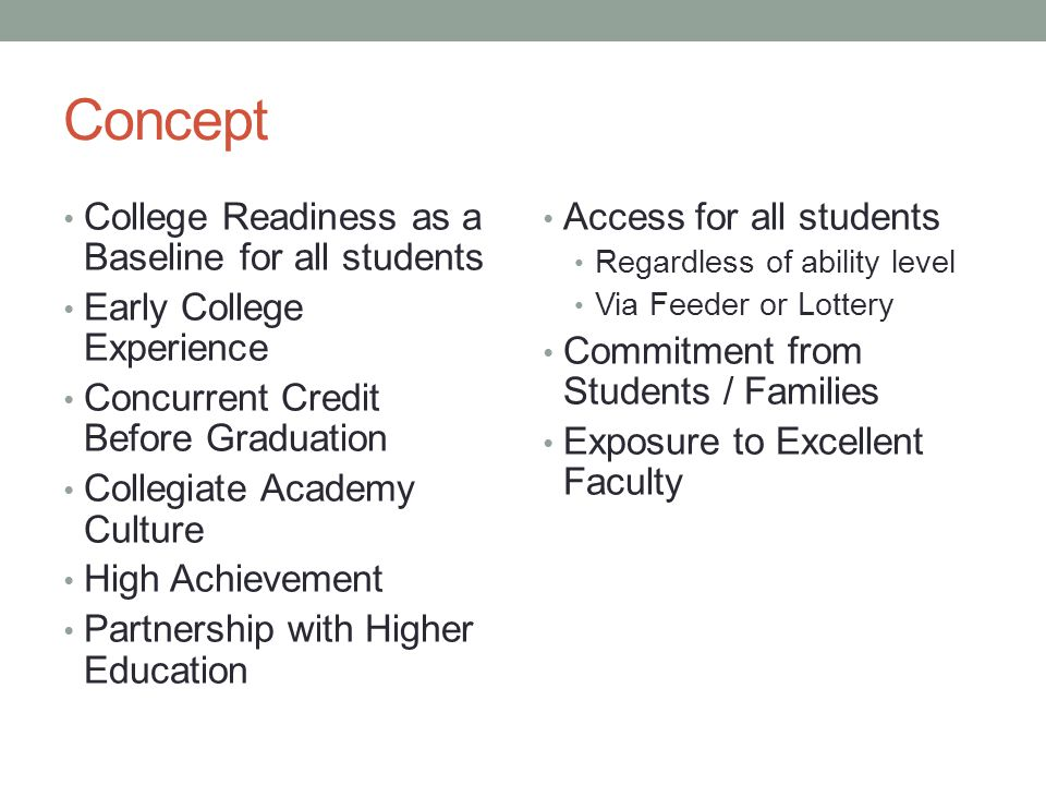 Concept College Readiness as a Baseline for all students Early College Experience Concurrent Credit Before Graduation Collegiate Academy Culture High Achievement Partnership with Higher Education Access for all students Regardless of ability level Via Feeder or Lottery Commitment from Students / Families Exposure to Excellent Faculty