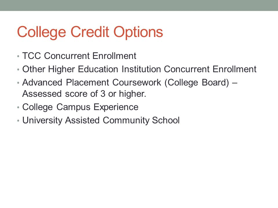 College Credit Options TCC Concurrent Enrollment Other Higher Education Institution Concurrent Enrollment Advanced Placement Coursework (College Board) – Assessed score of 3 or higher.