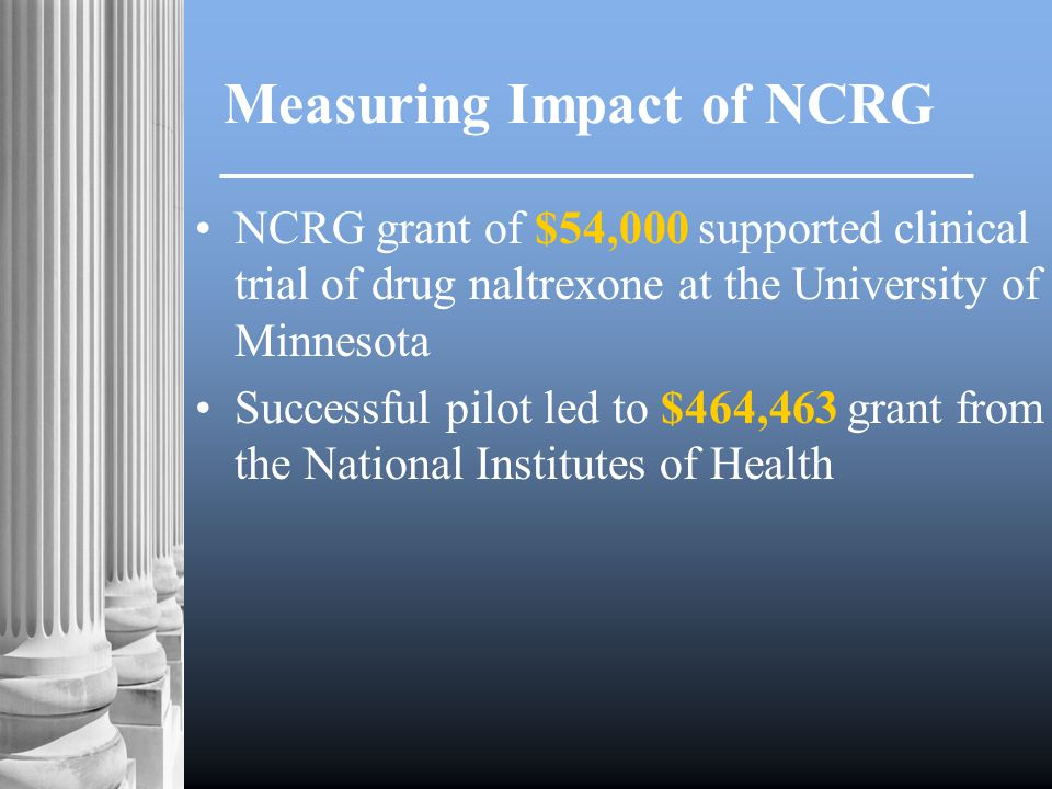 Measuring Impact of NCRG NCRG grant of $54,000 supported clinical trial of drug naltrexone at the University of Minnesota Successful pilot led to $464,463 grant from the National Institutes of Health