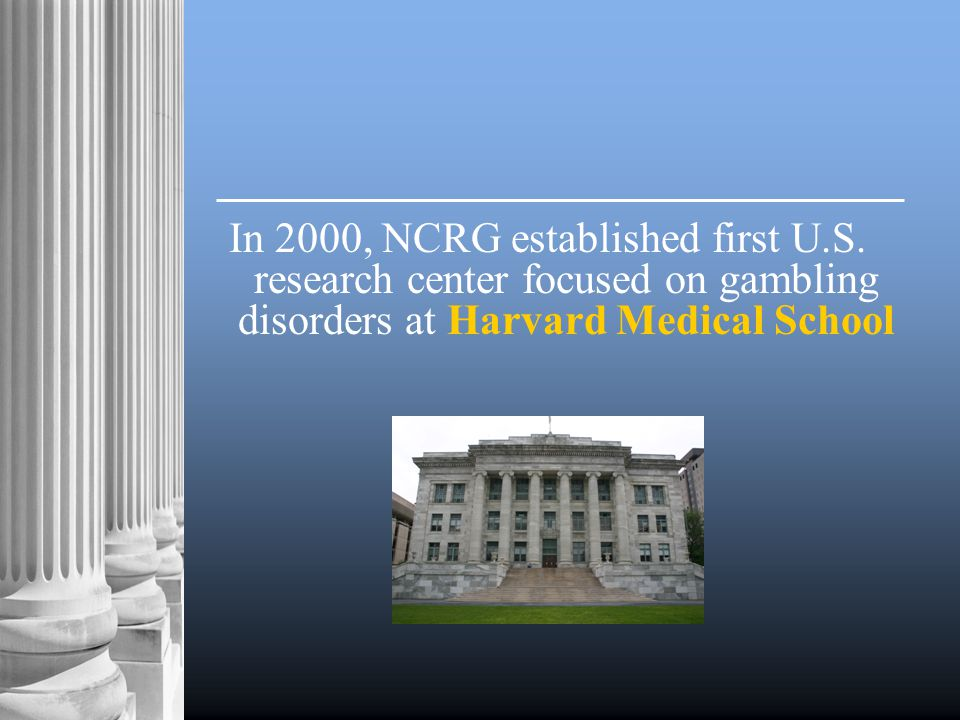 Institute for Research on Pathological Gambling and Related Disorders  Supports cutting-edge research  Awards 1/3 of its funds to non-Harvard institutions for research  Disseminates weekly online research reports to thousands of readers around the world  Co-sponsors annual NCRG conference on Gambling and Addiction
