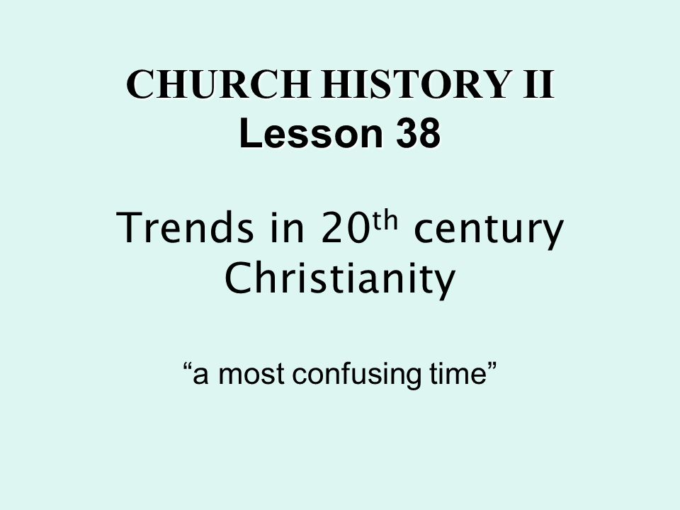 CHURCH HISTORY II Lesson 38 CHURCH HISTORY II Lesson 38 Trends in 20 th century Christianity a most confusing time