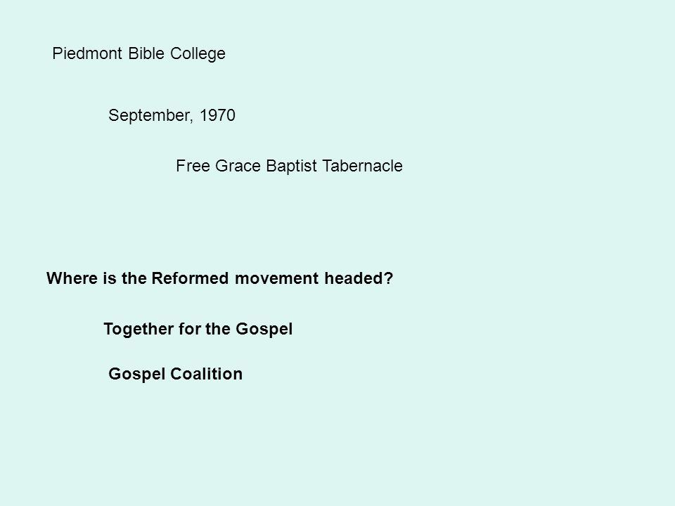 Piedmont Bible College September, 1970 Free Grace Baptist Tabernacle Where is the Reformed movement headed.