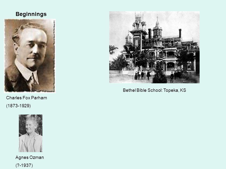 Beginnings Charles Fox Parham (1873-1929) Agnes Ozman (?-1937) Bethel Bible School: Topeka, KS