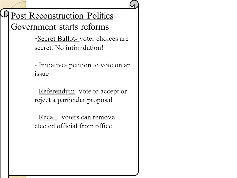 Post Reconstruction Politics Government starts reforms - Secret Ballot- voter choices are secret.