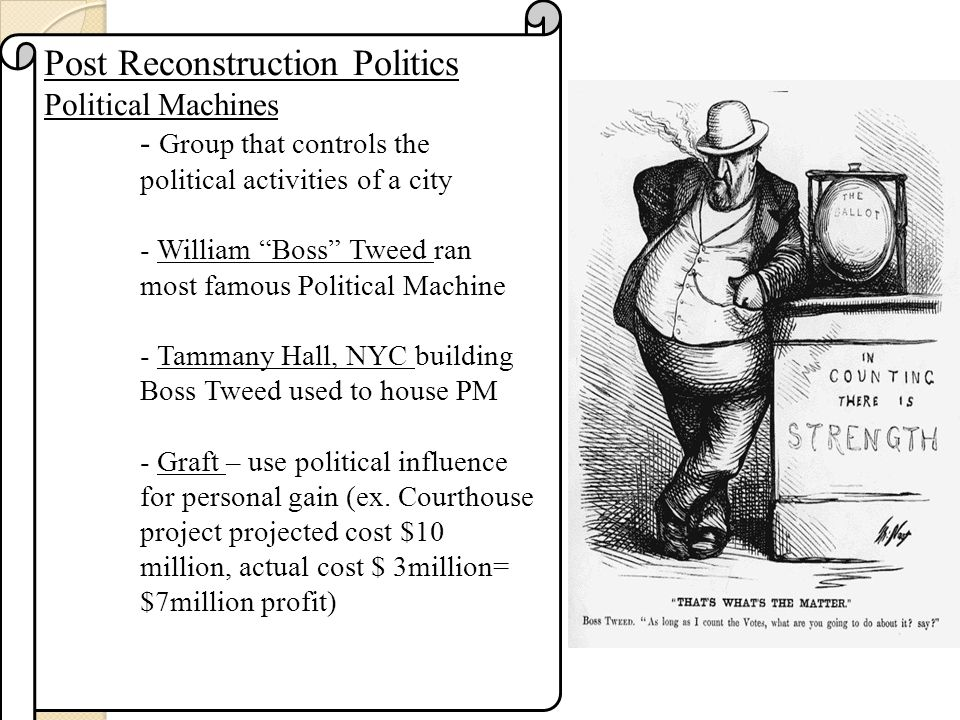 Post Reconstruction Politics Political Machines - Group that controls the political activities of a city - William Boss Tweed ran most famous Political Machine - Tammany Hall, NYC building Boss Tweed used to house PM - Graft – use political influence for personal gain (ex.