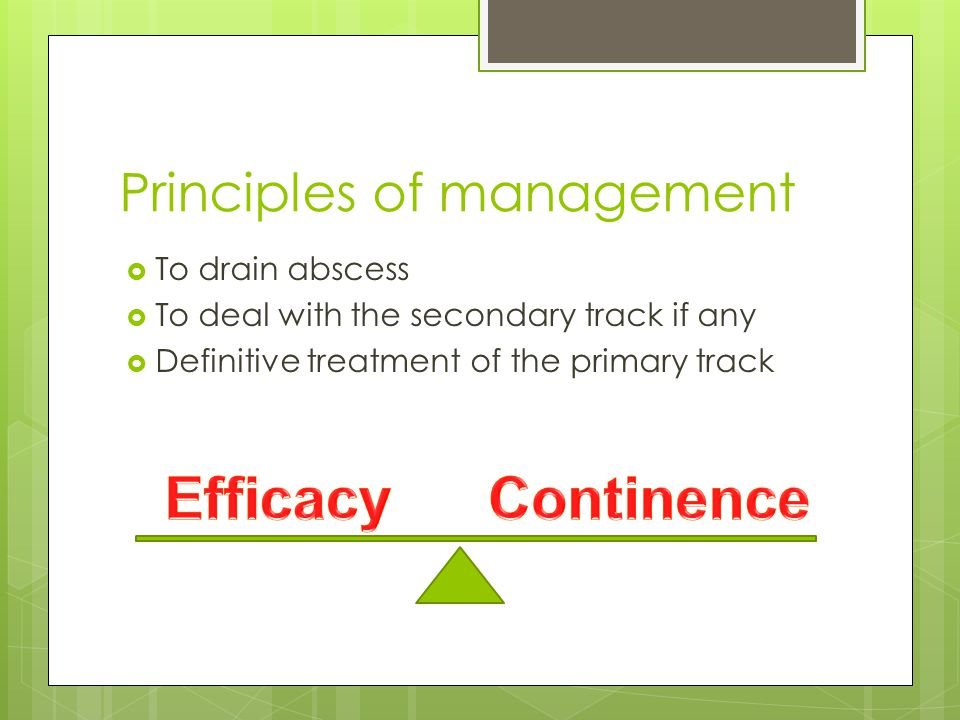 Principles of management  To drain abscess  To deal with the secondary track if any  Definitive treatment of the primary track