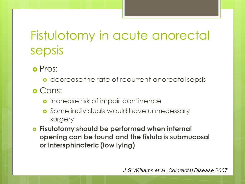 Fistulotomy in acute anorectal sepsis  Pros:  decrease the rate of recurrent anorectal sepsis  Cons:  increase risk of impair continence  Some individuals would have unnecessary surgery  Fisulotomy should be performed when internal opening can be found and the fistula is submucosal or intersphincteric (low lying) J.G.Williams et al.