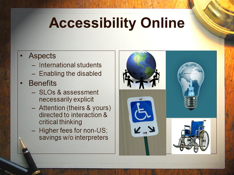 Accessibility Online Aspects –International students –Enabling the disabled Benefits –SLOs & assessment necessarily explicit –Attention (theirs & yours) directed to interaction & critical thinking –Higher fees for non-US; savings w/o interpreters