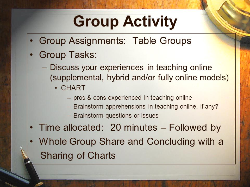 Group Activity Group Assignments: Table Groups Group Tasks: –Discuss your experiences in teaching online (supplemental, hybrid and/or fully online models) CHART –pros & cons experienced in teaching online –Brainstorm apprehensions in teaching online, if any.