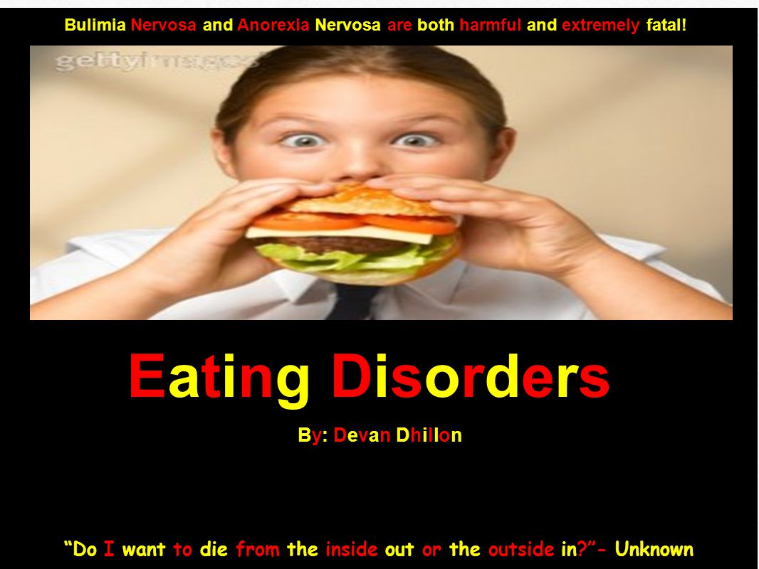 By: Devan DhillonBy: Devan Dhillon Bulimia Nervosa and Anorexia Nervosa are both harmful and extremely fatal.