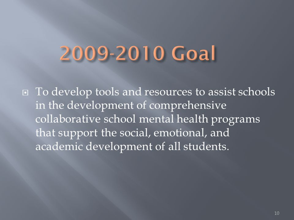  To develop tools and resources to assist schools in the development of comprehensive collaborative school mental health programs that support the social, emotional, and academic development of all students.