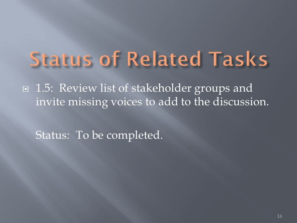  1.5: Review list of stakeholder groups and invite missing voices to add to the discussion. Status: To be completed. 16
