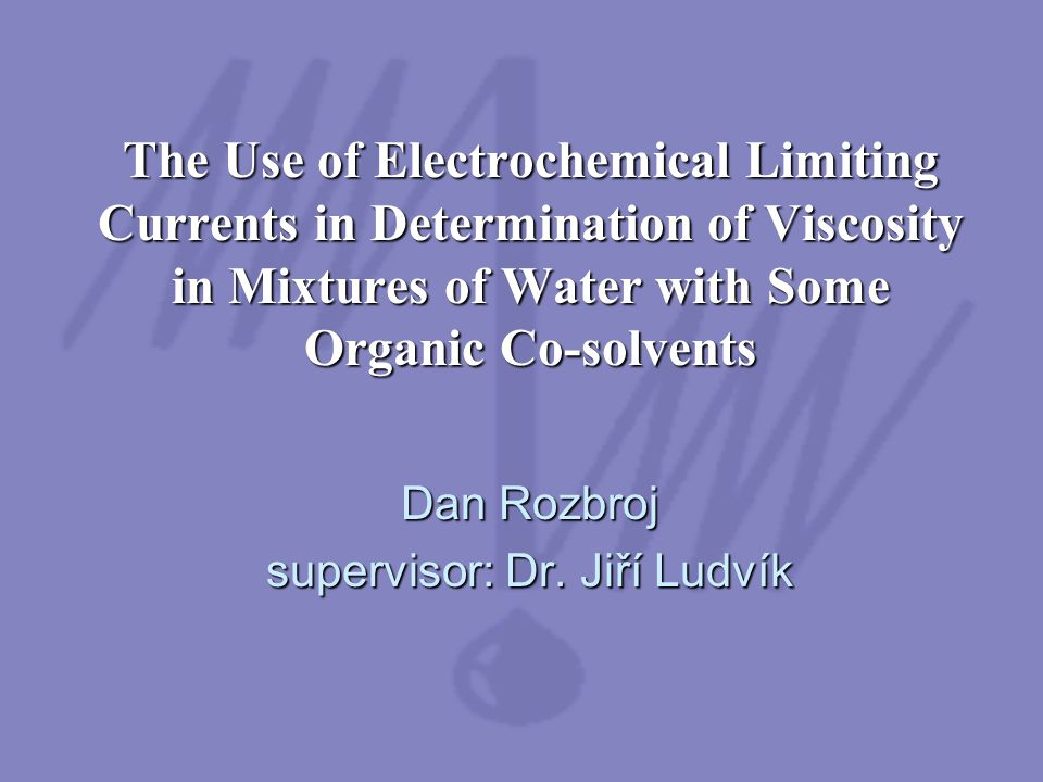 The Use of Electrochemical Limiting Currents in Determination of Viscosity in Mixtures of Water with Some Organic Co-solvents Dan Rozbroj supervisor: